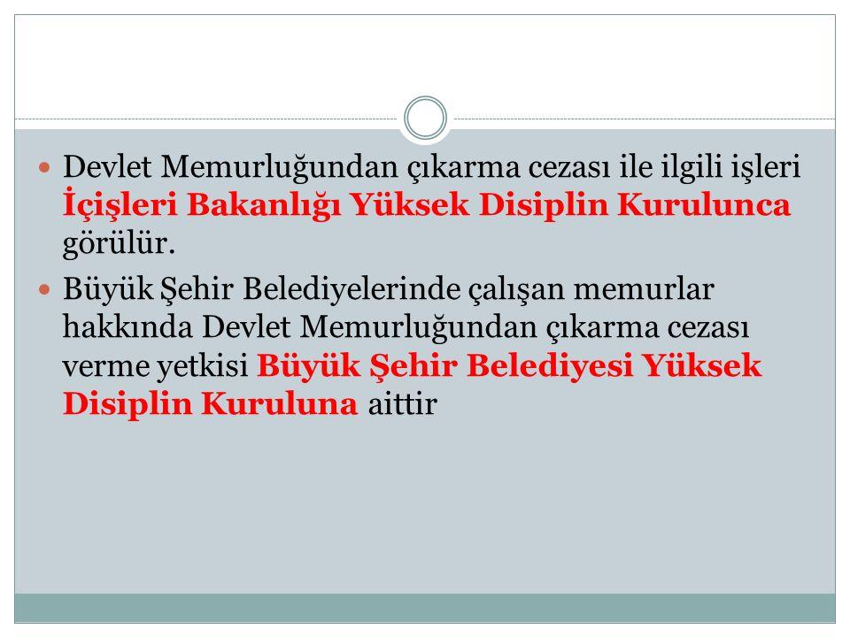 Devlet Memurluğundan çıkarma cezası ile ilgili işleri İçişleri Bakanlığı Yüksek Disiplin Kurulunca görülür. Büyük Şehir Belediyelerinde çalışan memurl