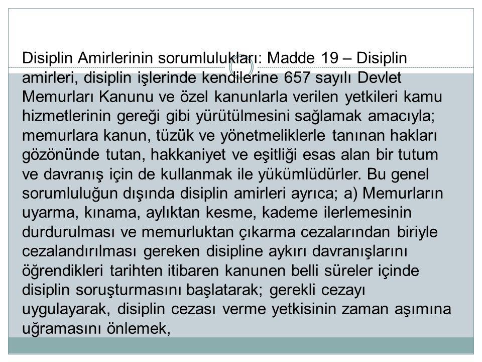 Disiplin Amirlerinin sorumlulukları: Madde 19 – Disiplin amirleri, disiplin işlerinde kendilerine 657 sayılı Devlet Memurları Kanunu ve özel kanunlarl