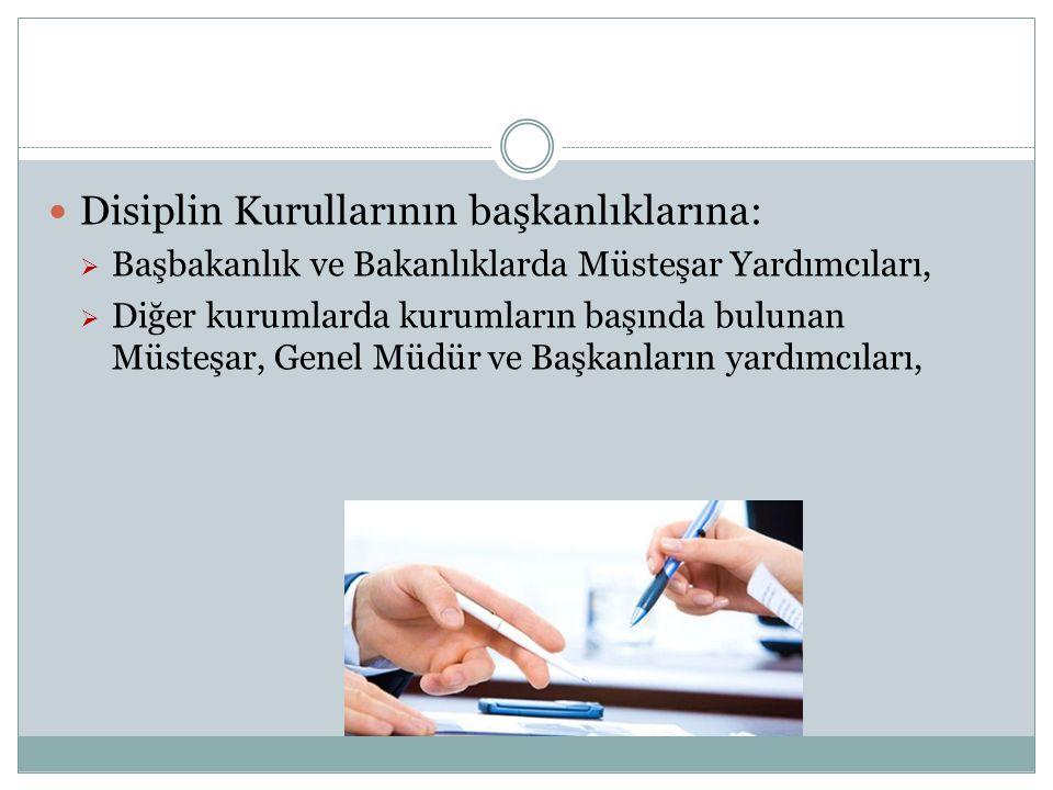 Disiplin Kurullarının başkanlıklarına:  Başbakanlık ve Bakanlıklarda Müsteşar Yardımcıları,  Diğer kurumlarda kurumların başında bulunan Müsteşar, G