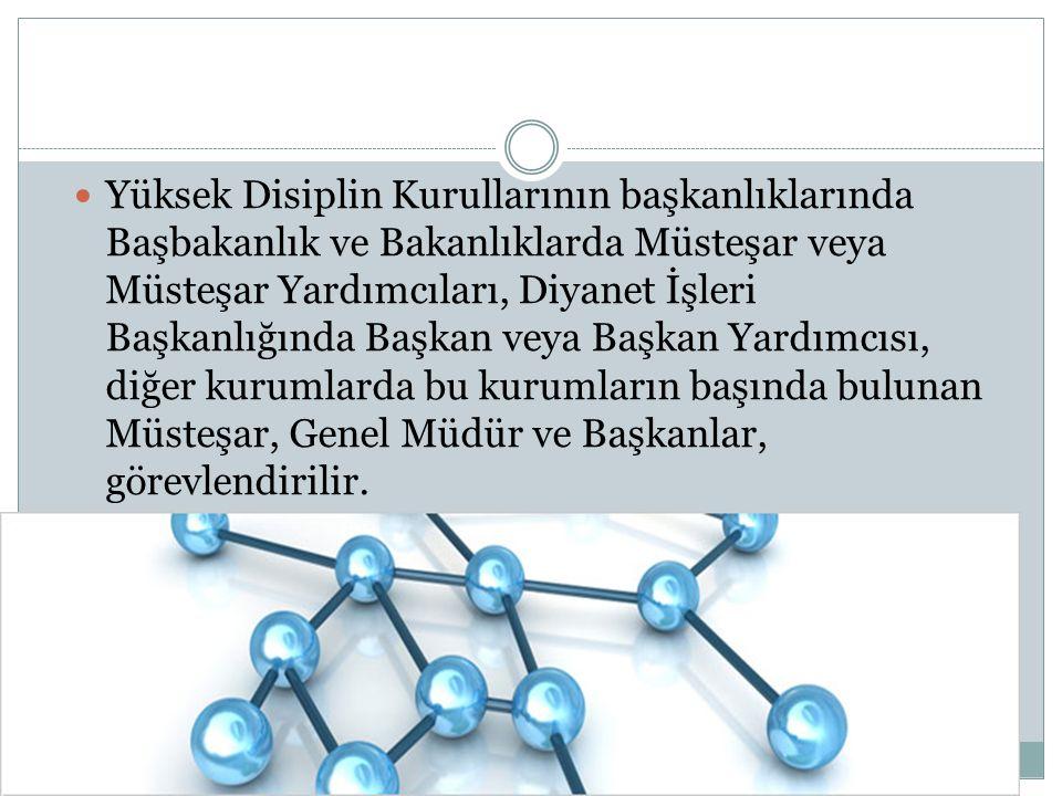 Yüksek Disiplin Kurullarının başkanlıklarında Başbakanlık ve Bakanlıklarda Müsteşar veya Müsteşar Yardımcıları, Diyanet İşleri Başkanlığında Başkan ve