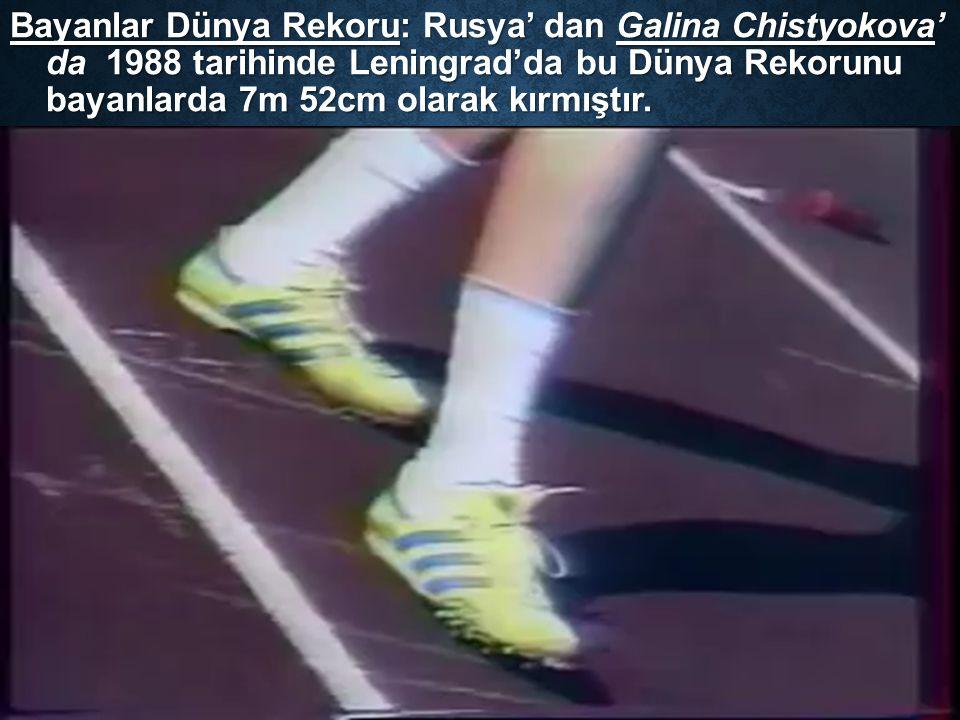 Bayanlar Dünya Rekoru: Rusya' dan Galina Chistyokova' da 1988 tarihinde Leningrad'da bu Dünya Rekorunu bayanlarda 7m 52cm olarak kırmıştır.