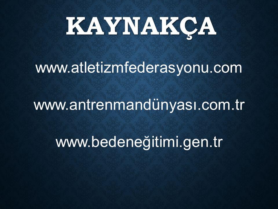 KAYNAKÇA www.atletizmfederasyonu.com www.antrenmandünyası.com.tr www.bedeneğitimi.gen.tr