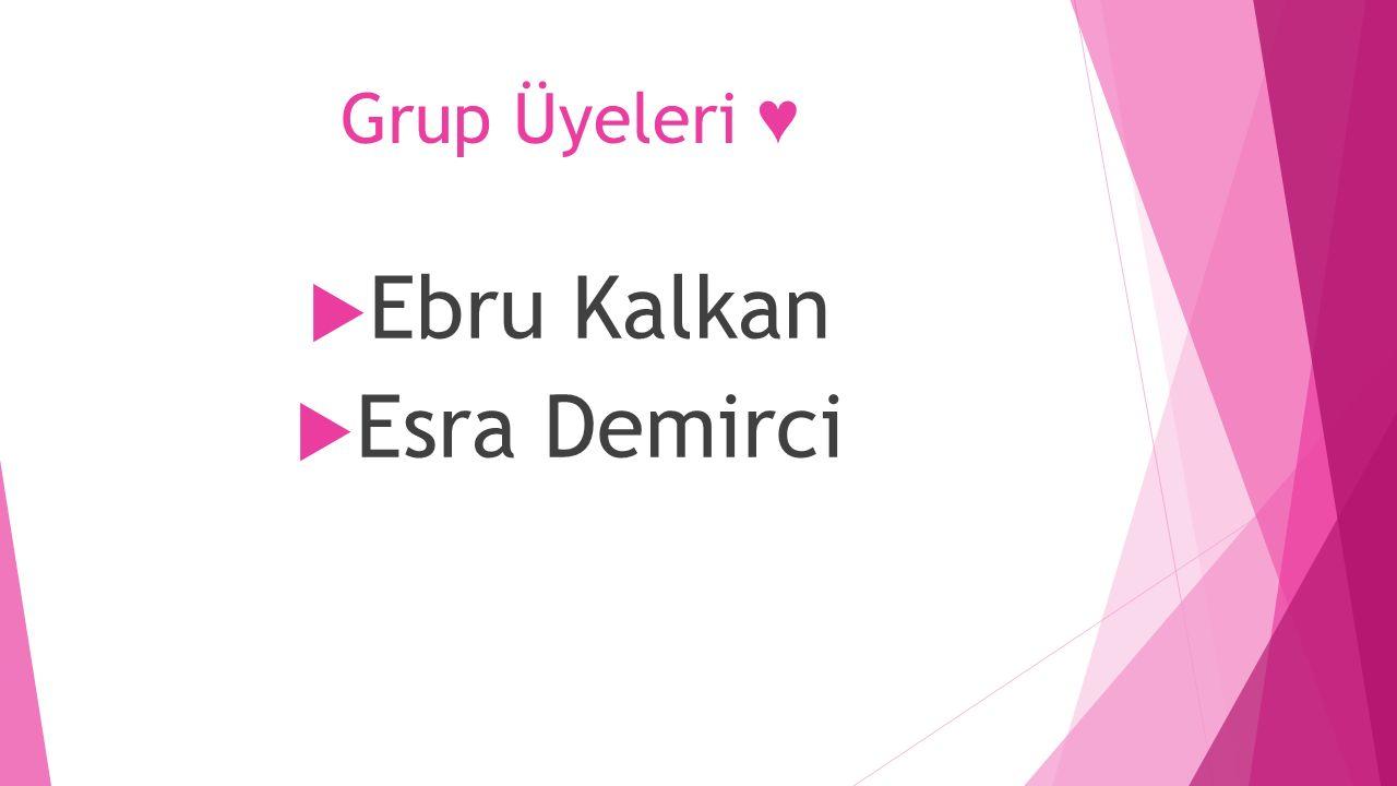 Grup Üyeleri ♥  Ebru Kalkan  Esra Demirci