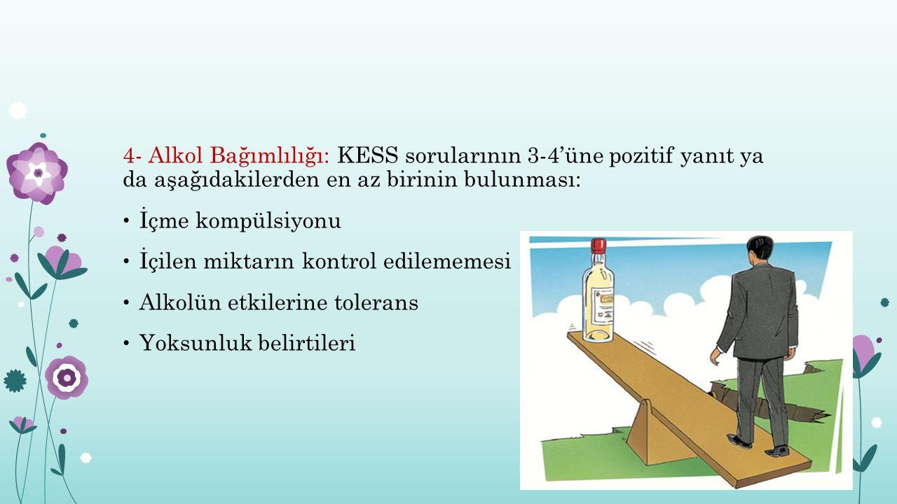 4- Alkol Bağımlılığı: KESS sorularının 3-4'üne pozitif yanıt ya da aşağıdakilerden en az birinin bulunması: İçme kompülsiyonu İçilen miktarın kontrol edilememesi Alkolün etkilerine tolerans Yoksunluk belirtileri