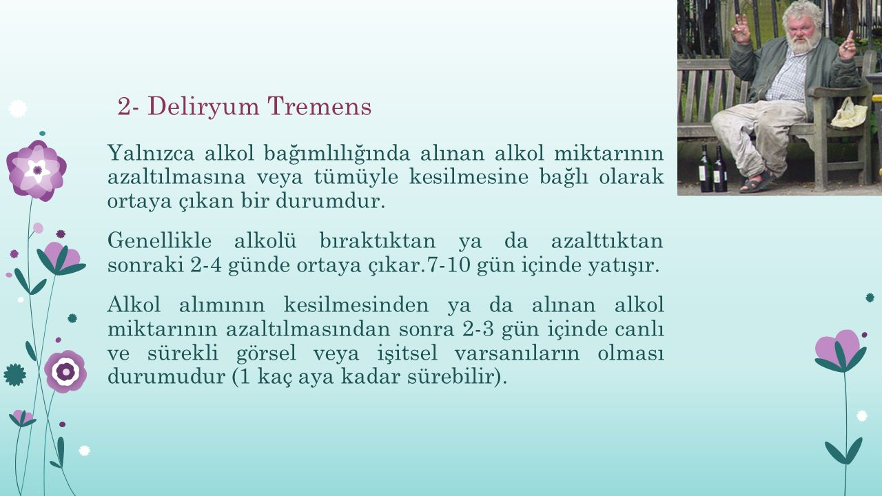 2- Deliryum Tremens Yalnızca alkol bağımlılığında alınan alkol miktarının azaltılmasına veya tümüyle kesilmesine bağlı olarak ortaya çıkan bir durumdur.