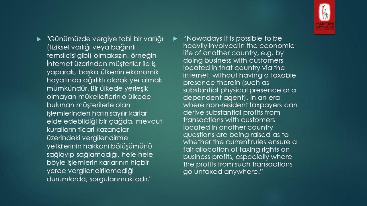  Günümüzde vergiye tabi bir varlığı (fiziksel varlığı veya bağımlı temsilcisi gibi) olmaksızın, örneğin İnternet üzerinden müşteriler ile iş yaparak, başka ülkenin ekonomik hayatında ağırlıklı olarak yer almak mümkündür.