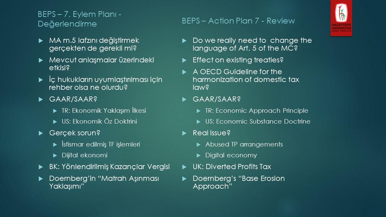 BEPS – 7. Eylem Planı - Değerlendirme  MA m.5 lafzını değiştirmek gerçekten de gerekli mi?  Mevcut anlaşmalar üzerindeki etkisi?  İç hukukların uyu