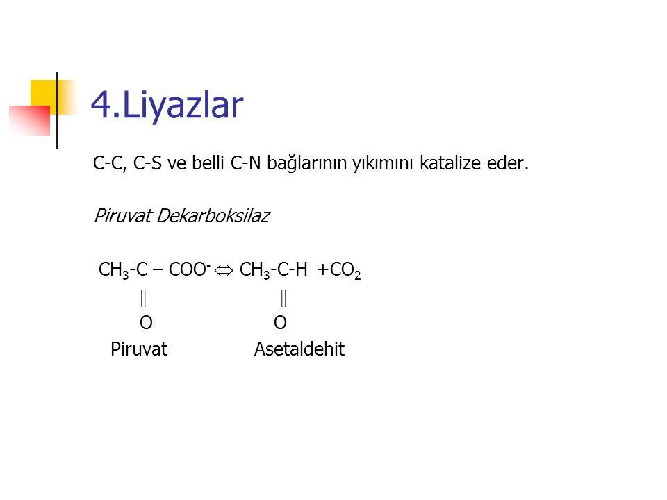 4.Liyazlar C-C, C-S ve belli C-N bağlarının yıkımını katalize eder. Piruvat Dekarboksilaz CH 3 -C – COO -  CH 3 -C-H +CO 2   O O Piruvat Asetalde