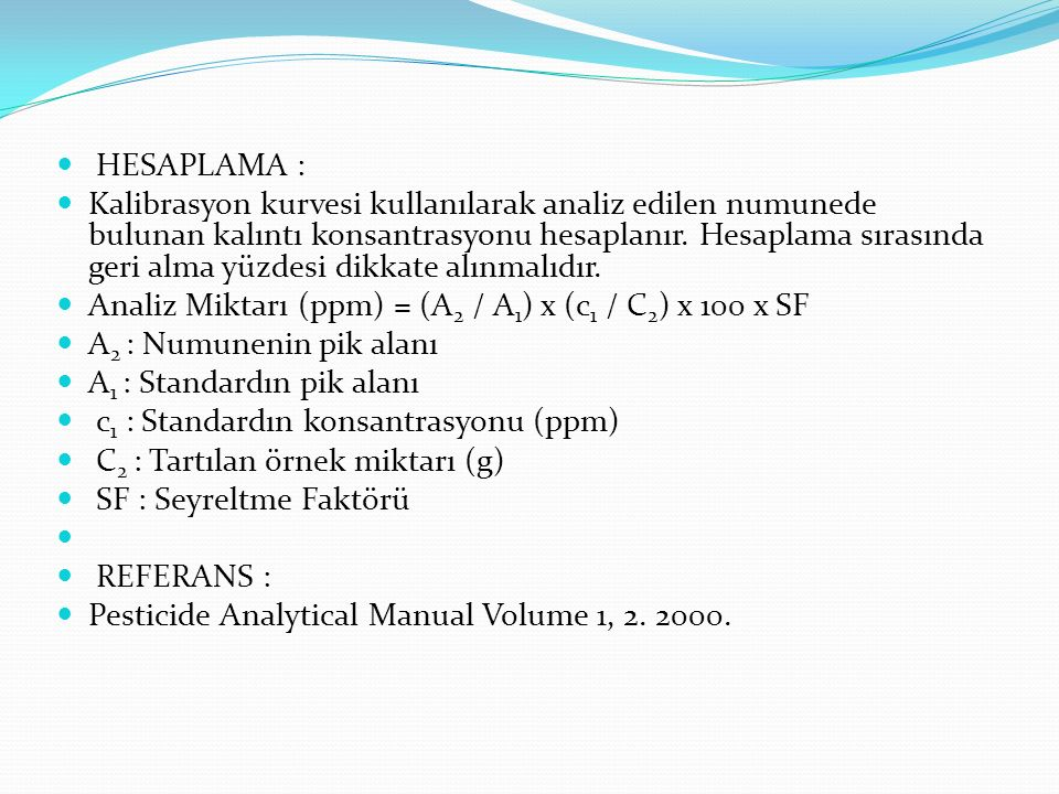 HESAPLAMA : Kalibrasyon kurvesi kullanılarak analiz edilen numunede bulunan kalıntı konsantrasyonu hesaplanır.
