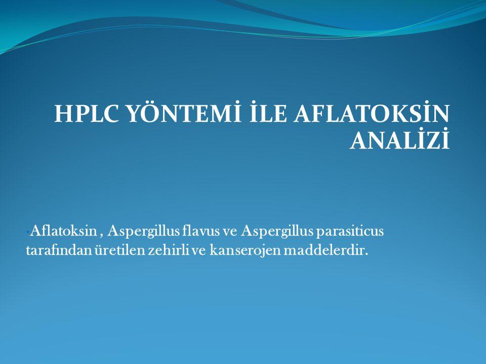 HPLC YÖNTEMİ İLE AFLATOKSİN ANALİZİ Aflatoksin, Aspergillus flavus ve Aspergillus parasiticus tarafından üretilen zehirli ve kanserojen maddelerdir.