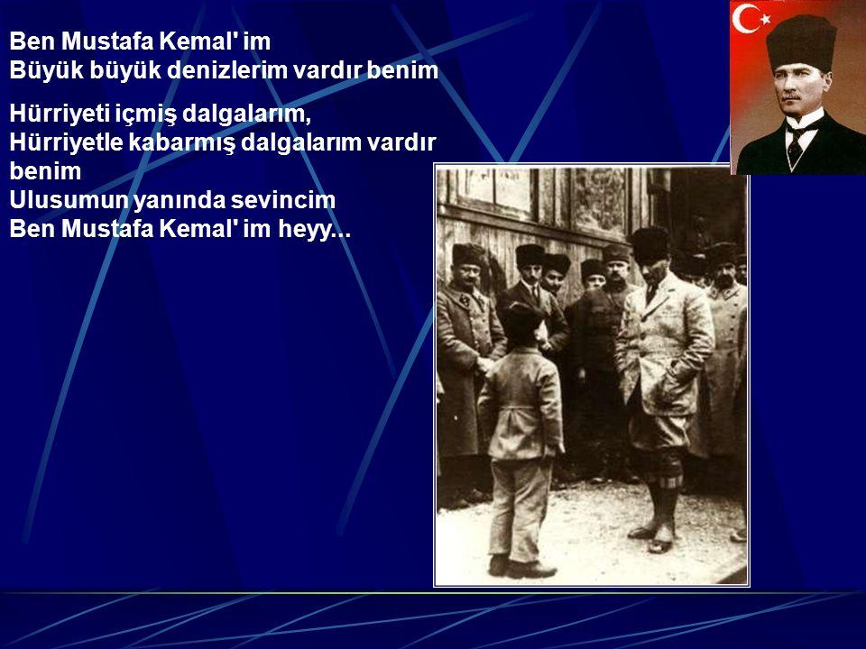 Ben Mustafa Kemal im Büyük büyük denizlerim vardır benim Hürriyeti içmiş dalgalarım, Hürriyetle kabarmış dalgalarım vardır benim Ulusumun yanında sevincim Ben Mustafa Kemal im heyy...