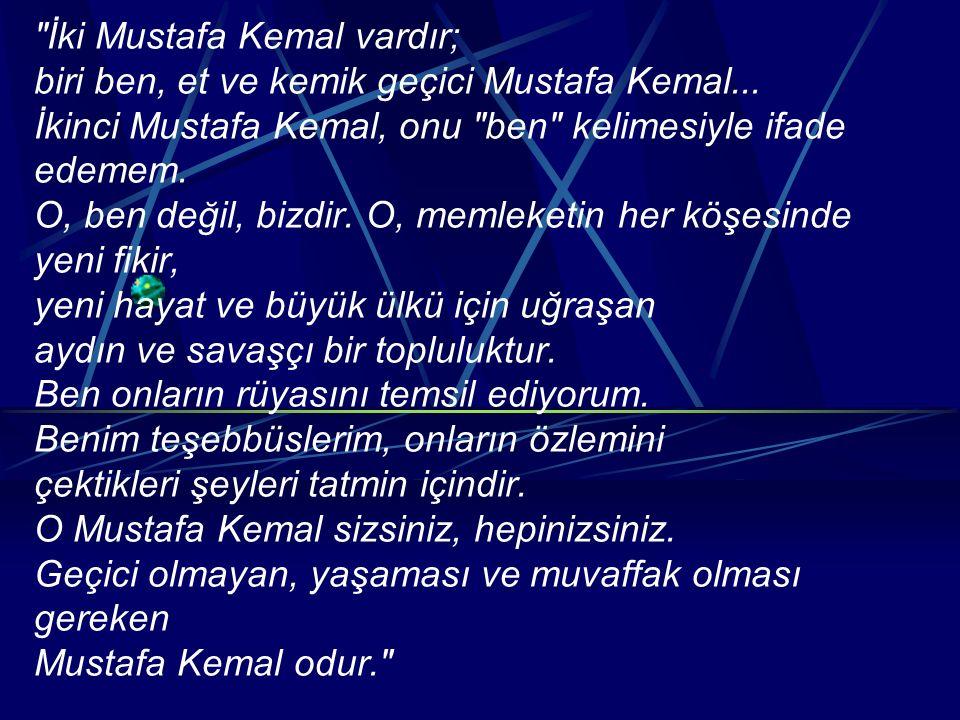 İki Mustafa Kemal vardır; biri ben, et ve kemik geçici Mustafa Kemal...