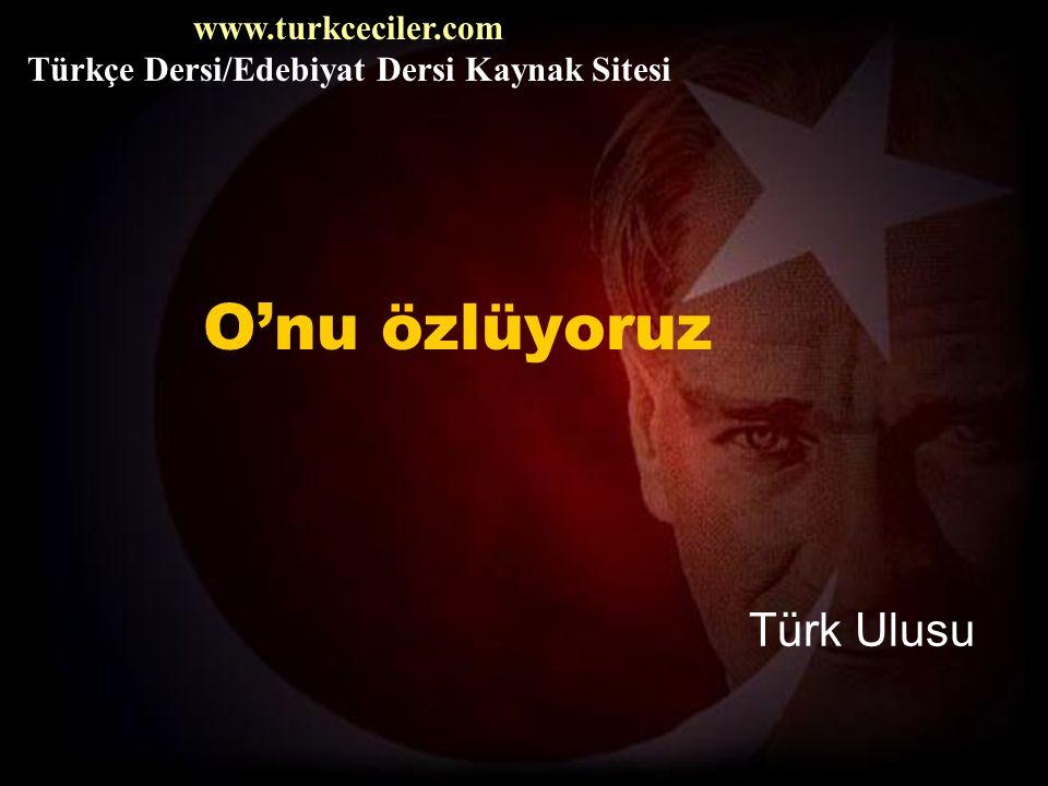 O'nu özlüyoruz Türk Ulusu www.turkceciler.com Türkçe Dersi/Edebiyat Dersi Kaynak Sitesi