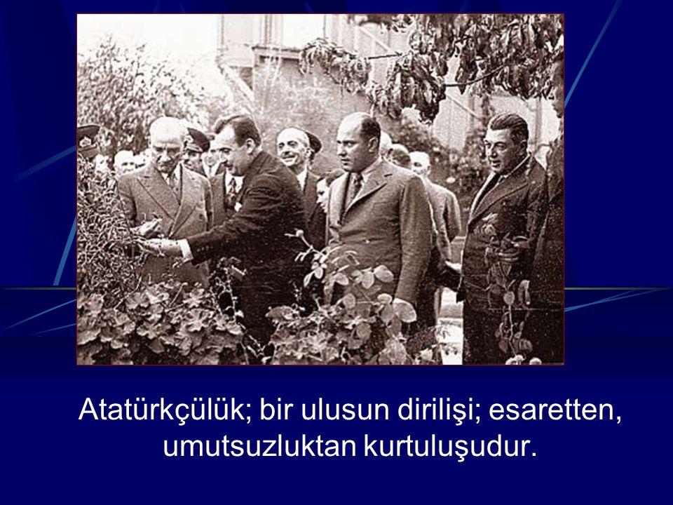 Atatürkçülük; bir ulusun dirilişi; esaretten, umutsuzluktan kurtuluşudur.