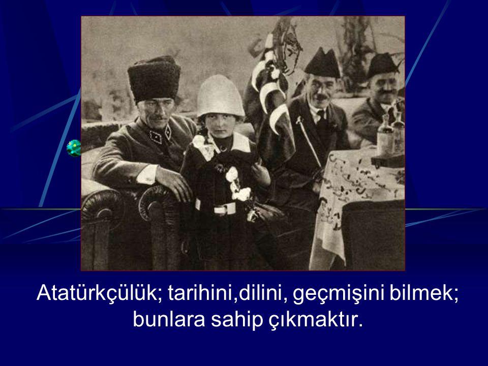 Atatürkçülük; tarihini,dilini, geçmişini bilmek; bunlara sahip çıkmaktır.