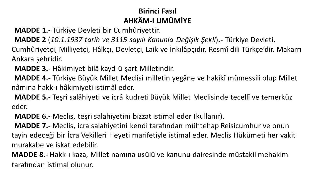 Birinci Fasıl AHKÂM-I UMÛMİYE MADDE 1.- Türkiye Devleti bir Cumhûriyettir. MADDE 2 (10.1.1937 tarih ve 3115 sayılı Kanunla Değişik Şekli).- Türkiye De