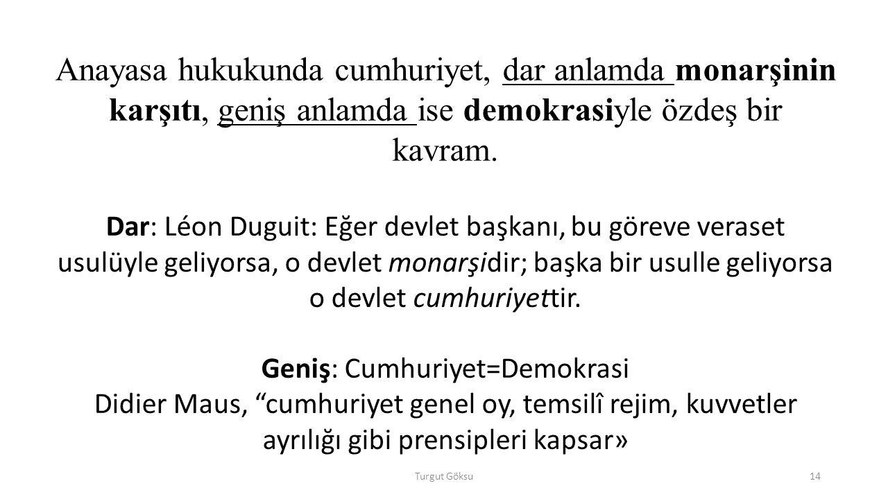 Turgut Göksu14 Anayasa hukukunda cumhuriyet, dar anlamda monarşinin karşıtı, geniş anlamda ise demokrasiyle özdeş bir kavram.