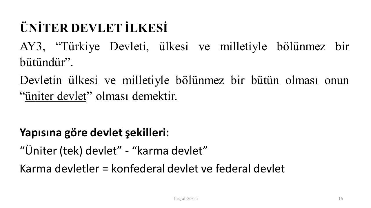 Turgut Göksu16 ÜNİTER DEVLET İLKESİ AY3, Türkiye Devleti, ülkesi ve milletiyle bölünmez bir bütündür .