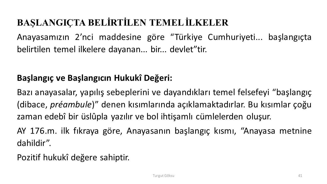 Turgut Göksu41 BAŞLANGIÇTA BELİRTİLEN TEMEL İLKELER Anayasamızın 2'nci maddesine göre Türkiye Cumhuriyeti...
