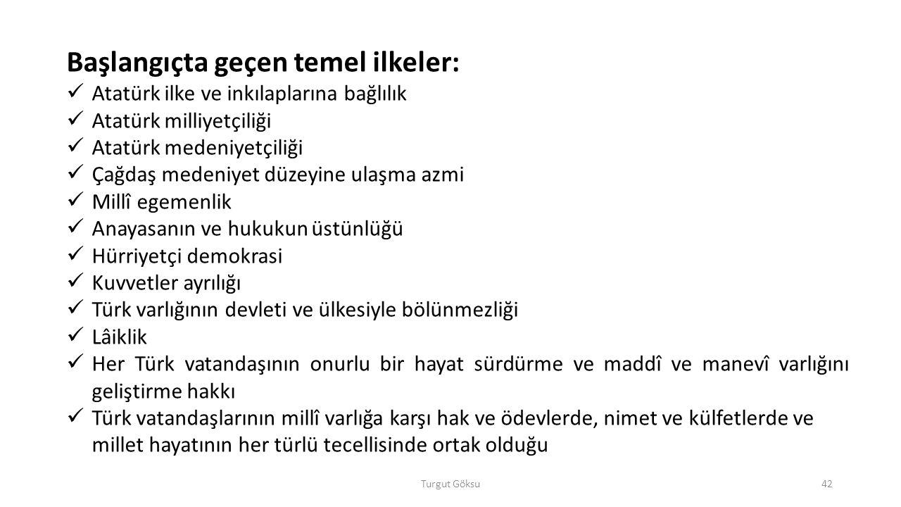 Turgut Göksu42 Başlangıçta geçen temel ilkeler: Atatürk ilke ve inkılaplarına bağlılık Atatürk milliyetçiliği Atatürk medeniyetçiliği Çağdaş medeniyet düzeyine ulaşma azmi Millî egemenlik Anayasanın ve hukukun üstünlüğü Hürriyetçi demokrasi Kuvvetler ayrılığı Türk varlığının devleti ve ülkesiyle bölünmezliği Lâiklik Her Türk vatandaşının onurlu bir hayat sürdürme ve maddî ve manevî varlığını geliştirme hakkı Türk vatandaşlarının millî varlığa karşı hak ve ödevlerde, nimet ve külfetlerde ve millet hayatının her türlü tecellisinde ortak olduğu