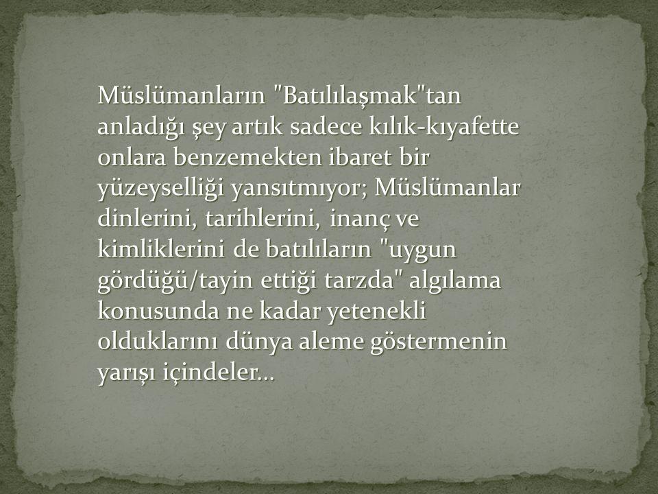 Son iki, iki buçuk asırlık süreçte İslam dünyasında yaşanan durum,başkalarına benzemek özelliklede batılılaşma sevdası Osmanlının gerileme döneminde d