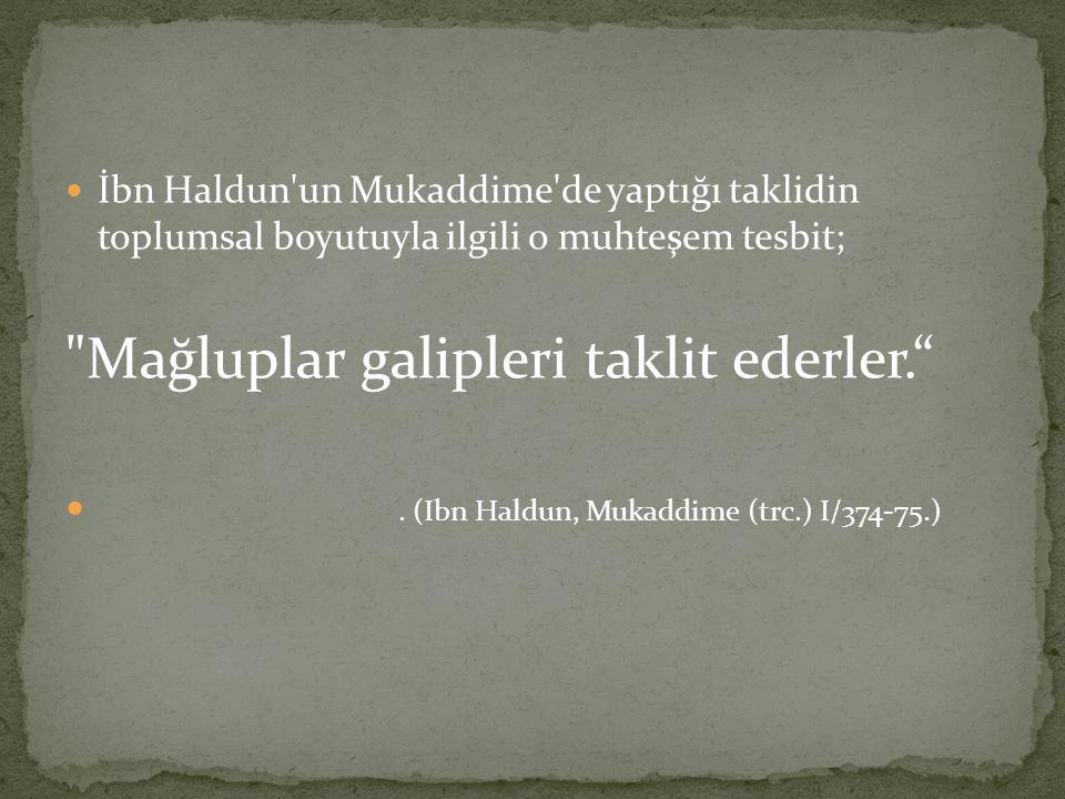 İbn Haldun un Mukaddime de yaptığı taklidin toplumsal boyutuyla ilgili o muhteşem tesbit; Mağluplar galipleri taklit ederler. .