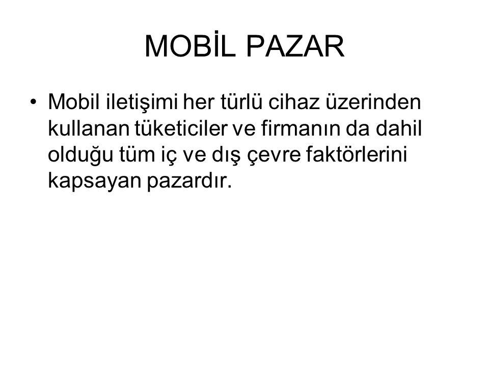 MOBİL PAZAR Mobil iletişimi her türlü cihaz üzerinden kullanan tüketiciler ve firmanın da dahil olduğu tüm iç ve dış çevre faktörlerini kapsayan pazar