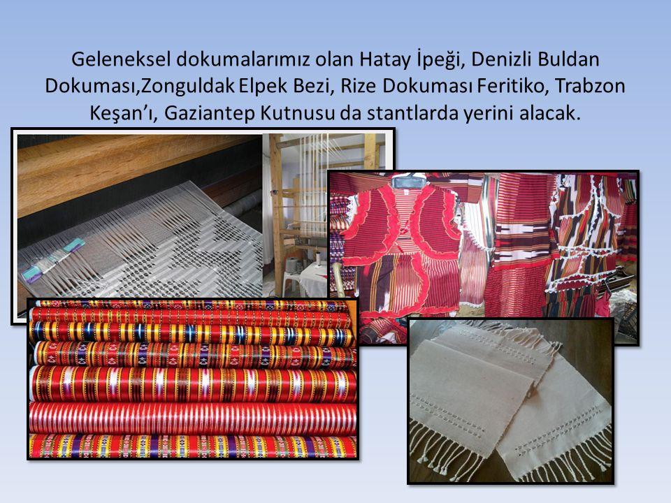 Geleneksel dokumalarımız olan Hatay İpeği, Denizli Buldan Dokuması,Zonguldak Elpek Bezi, Rize Dokuması Feritiko, Trabzon Keşan'ı, Gaziantep Kutnusu da stantlarda yerini alacak.