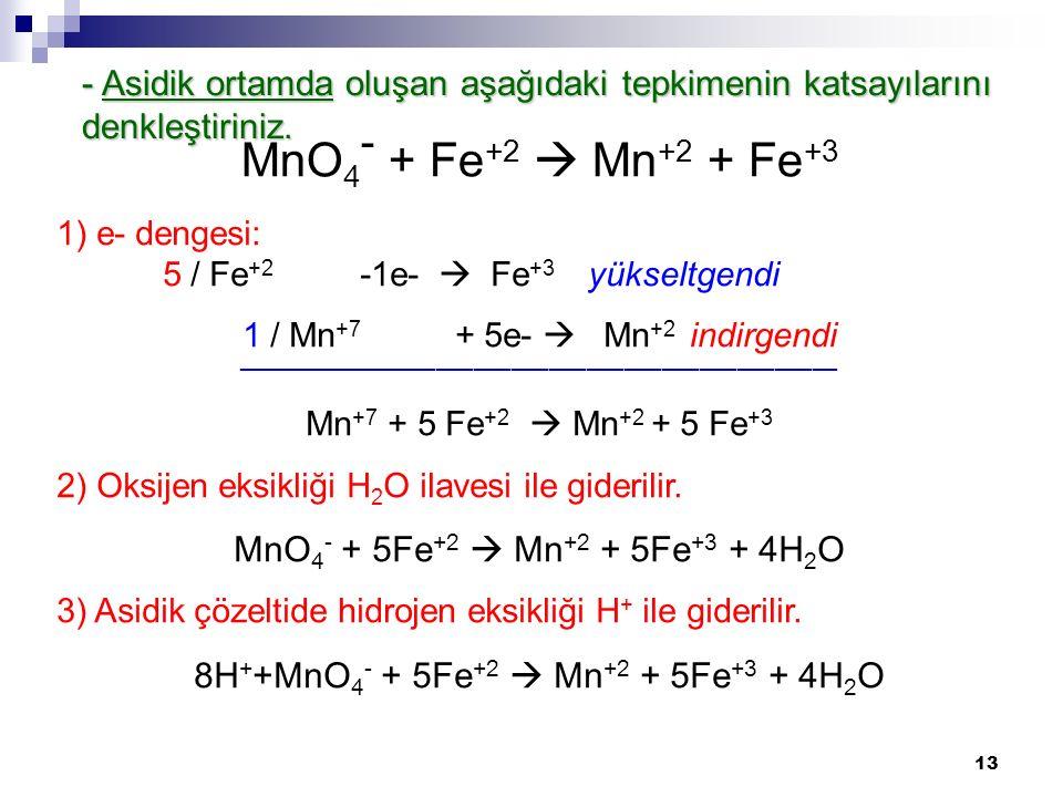13 - Asidik ortamda oluşan aşağıdaki tepkimenin katsayılarını denkleştiriniz. 1) e- dengesi: 5 / Fe +2 -1e-  Fe +3 yükseltgendi 1 / Mn +7 + 5e-  Mn