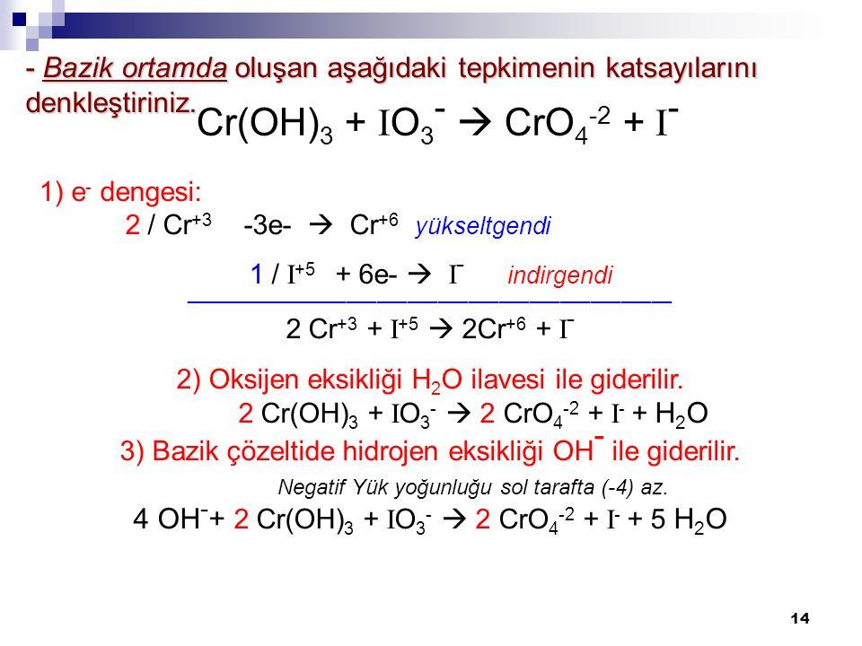 14 - Bazik ortamda oluşan aşağıdaki tepkimenin katsayılarını denkleştiriniz. 1) e - dengesi: 2 / Cr +3 -3e-  Cr +6 yükseltgendi 1 / I +5 + 6e-  I -
