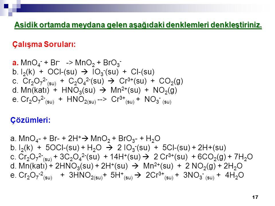 17 Asidik ortamda meydana gelen aşağıdaki denklemleri denkleştiriniz. Çalışma Soruları: a. MnO 4 - + Br - -> MnO 2 + BrO 3 - b. I 2 (k) + OCl-(su)  I