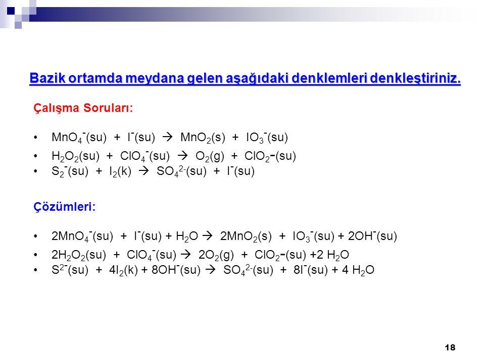 18 Çalışma Soruları: MnO 4 - (su) + I - (su)  MnO 2 (s) + IO 3 - (su) H 2 O 2 (su) + ClO 4 - (su)  O 2 (g) + ClO 2 - (su) S 2 - (su) + I 2 (k)  SO 4 2- (su) + I - (su) Çözümleri: 2MnO 4 - (su) + I - (su) + H 2 O  2MnO 2 (s) + IO 3 - (su) + 2OH - (su) 2H 2 O 2 (su) + ClO 4 - (su)  2O 2 (g) + ClO 2 - (su) +2 H 2 O S 2 - (su) + 4I 2 (k) + 8OH - (su)  SO 4 2- (su) + 8I - (su) + 4 H 2 O Bazik ortamda meydana gelen aşağıdaki denklemleri denkleştiriniz.