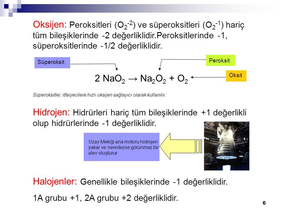 6 Süperoksit Oksijen: Peroksitleri (O 2 -2 ) ve süperoksitleri (O 2 -1 ) hariç tüm bileşiklerinde -2 değerliklidir.Peroksitlerinde -1, süperoksitlerinde -1/2 değerliklidir.
