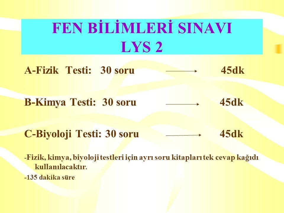 FEN BİLİMLERİ SINAVI LYS 2 A-Fizik Testi: 30 soru 45dk B-Kimya Testi: 30 soru 45dk C-Biyoloji Testi: 30 soru 45dk - Fizik, kimya, biyoloji testleri için ayrı soru kitapları tek cevap kağıdı kullanılacaktır.
