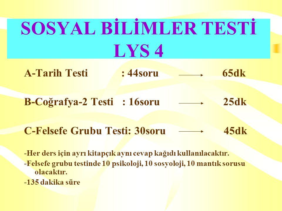 SOSYAL BİLİMLER TESTİ LYS 4 A-Tarih Testi : 44soru 65dk B-Coğrafya-2 Testi : 16soru 25dk C-Felsefe Grubu Testi: 30soru 45dk -Her ders için ayrı kitapçık aynı cevap kağıdı kullanılacaktır.