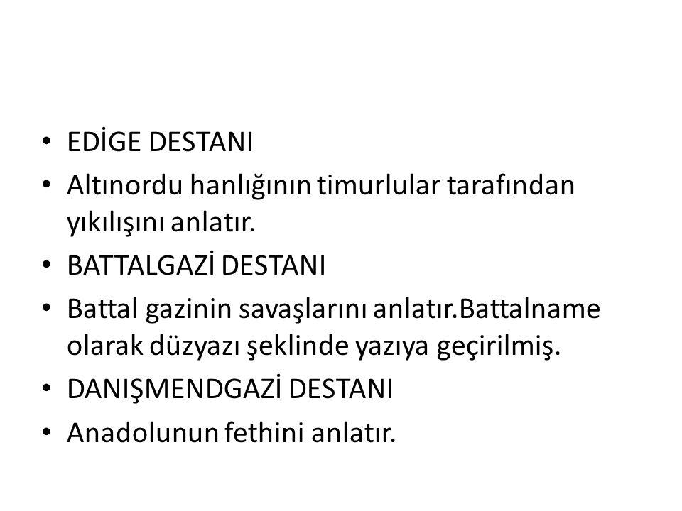 EDİGE DESTANI Altınordu hanlığının timurlular tarafından yıkılışını anlatır. BATTALGAZİ DESTANI Battal gazinin savaşlarını anlatır.Battalname olarak d