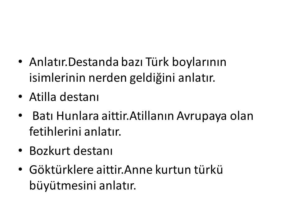Anlatır.Destanda bazı Türk boylarının isimlerinin nerden geldiğini anlatır. Atilla destanı Batı Hunlara aittir.Atillanın Avrupaya olan fetihlerini anl