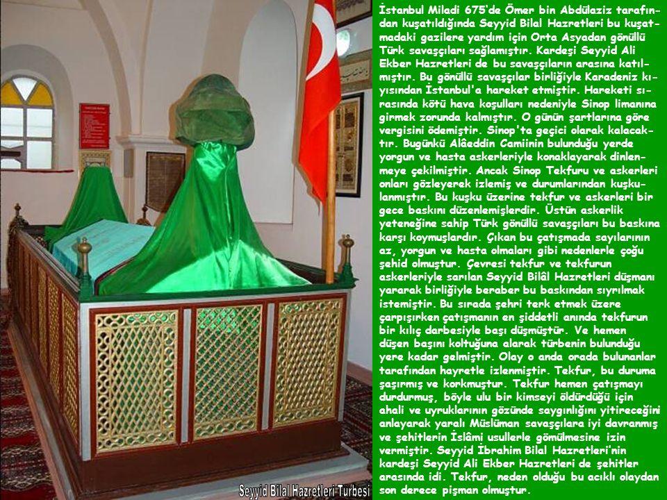 İstanbul Miladi 675'de Ömer bin Abdülaziz tarafın- dan kuşatıldığında Seyyid Bilal Hazretleri bu kuşat- madaki gazilere yardım için Orta Asyadan gönüllü Türk savaşçıları sağlamıştır.