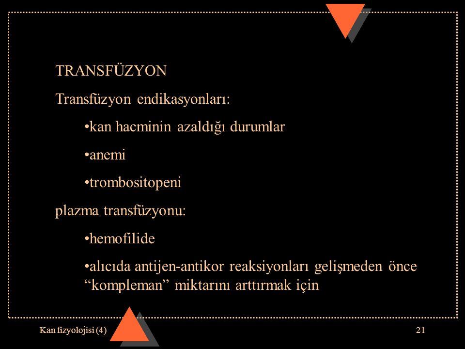 Kan fizyolojisi (4)21 TRANSFÜZYON Transfüzyon endikasyonları: kan hacminin azaldığı durumlar anemi trombositopeni plazma transfüzyonu: hemofilide alıc