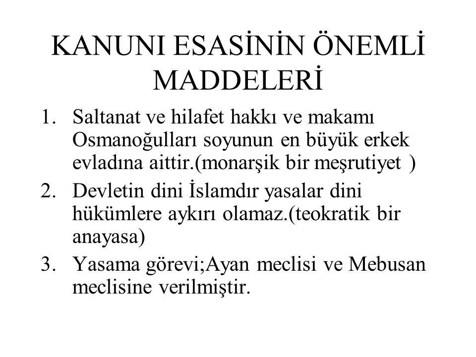 KANUNI ESASİNİN ÖNEMLİ MADDELERİ 1.Saltanat ve hilafet hakkı ve makamı Osmanoğulları soyunun en büyük erkek evladına aittir.(monarşik bir meşrutiyet )