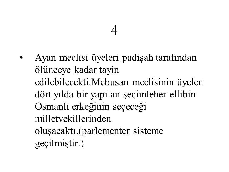 4 Ayan meclisi üyeleri padişah tarafından ölünceye kadar tayin edilebilecekti.Mebusan meclisinin üyeleri dört yılda bir yapılan şeçimleher ellibin Osmanlı erkeğinin seçeceği milletvekillerinden oluşacaktı.(parlementer sisteme geçilmiştir.)