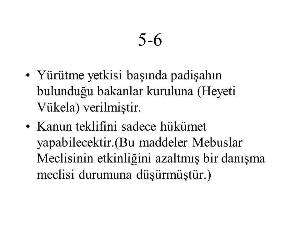 5-6 Yürütme yetkisi başında padişahın bulunduğu bakanlar kuruluna (Heyeti Vükela) verilmiştir. Kanun teklifini sadece hükümet yapabilecektir.(Bu madde