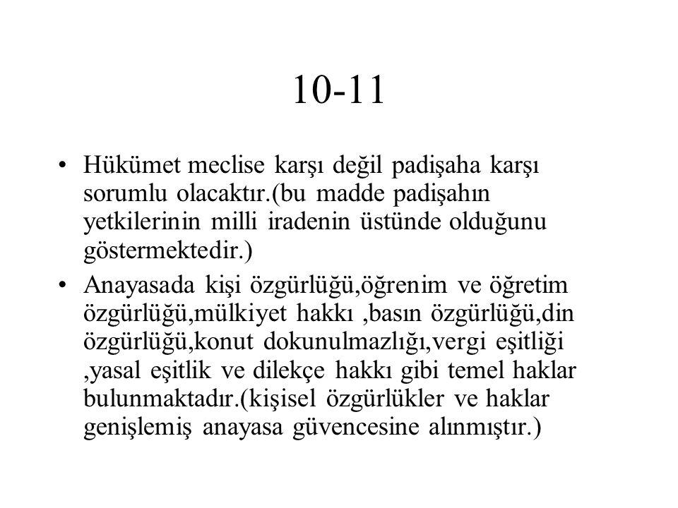 10-11 Hükümet meclise karşı değil padişaha karşı sorumlu olacaktır.(bu madde padişahın yetkilerinin milli iradenin üstünde olduğunu göstermektedir.) A