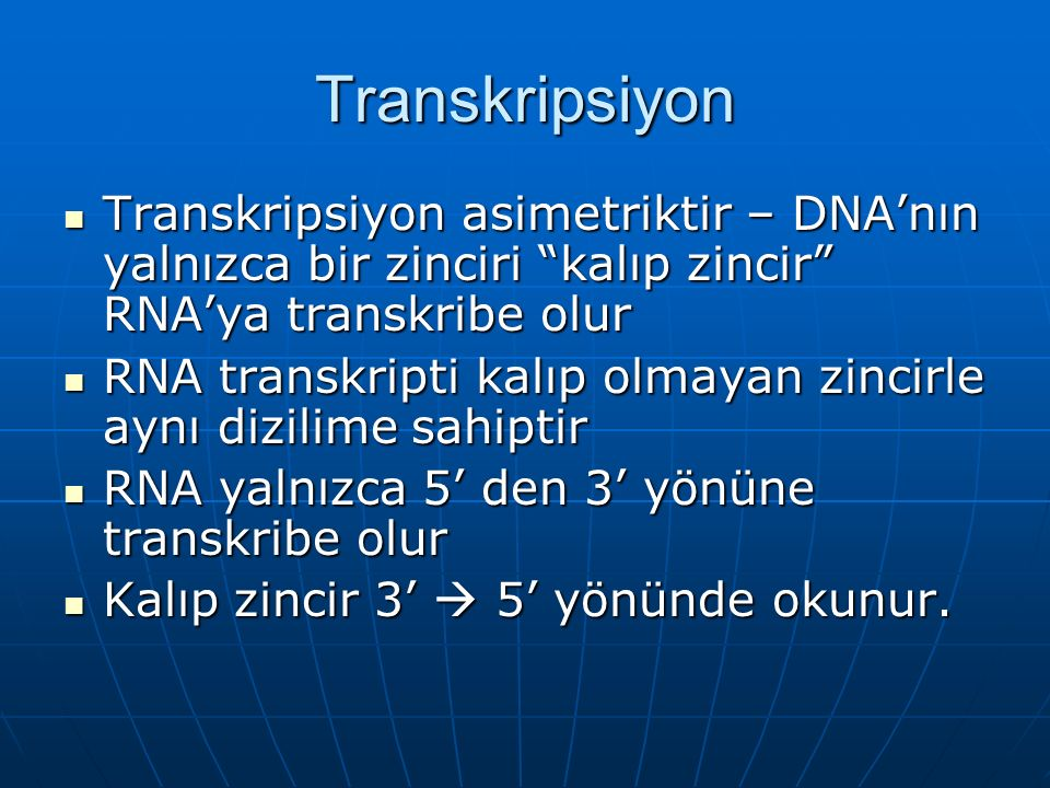 Transkripsiyon Transkripsiyon asimetriktir – DNA'nın yalnızca bir zinciri kalıp zincir RNA'ya transkribe olur Transkripsiyon asimetriktir – DNA'nın yalnızca bir zinciri kalıp zincir RNA'ya transkribe olur RNA transkripti kalıp olmayan zincirle aynı dizilime sahiptir RNA transkripti kalıp olmayan zincirle aynı dizilime sahiptir RNA yalnızca 5' den 3' yönüne transkribe olur RNA yalnızca 5' den 3' yönüne transkribe olur Kalıp zincir 3'  5' yönünde okunur.