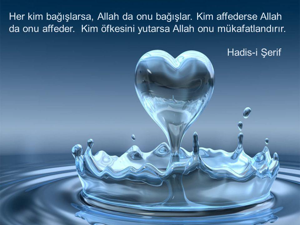 Her kim bağışlarsa, Allah da onu bağışlar. Kim affederse Allah da onu affeder. Kim öfkesini yutarsa Allah onu mükafatlandırır. Hadis-i Şerif