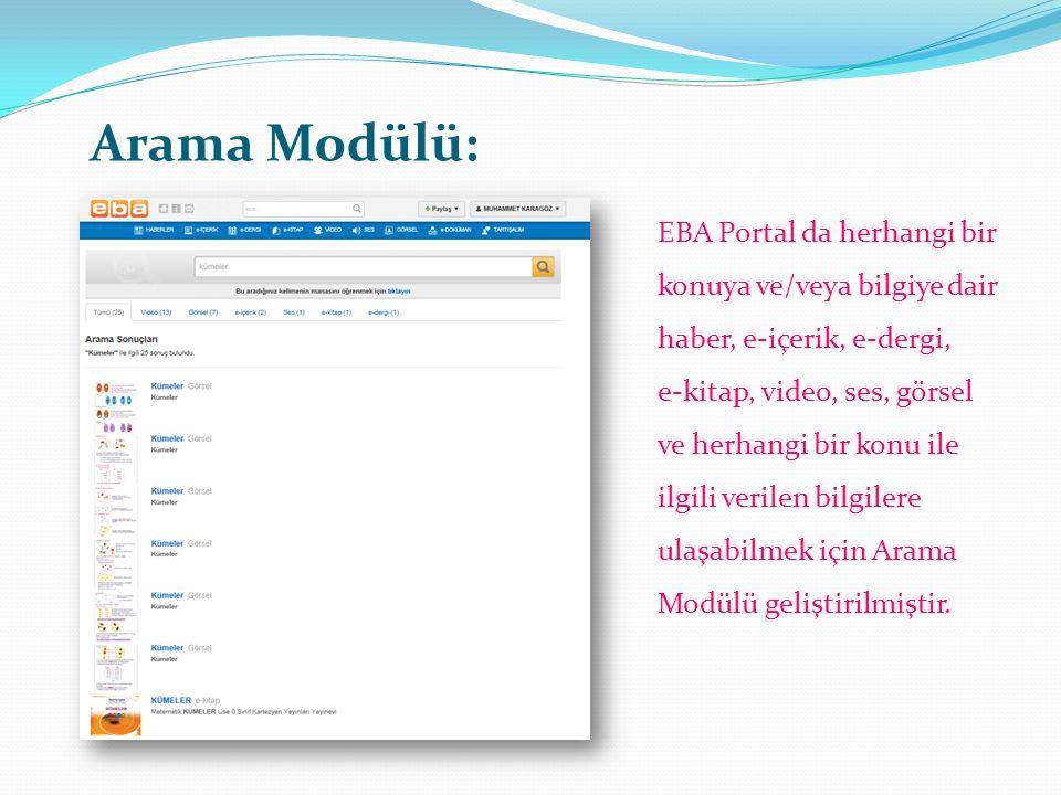 Arama Modülü: EBA Portal da herhangi bir konuya ve/veya bilgiye dair haber, e-içerik, e-dergi, e-kitap, video, ses, görsel ve herhangi bir konu ile ilgili verilen bilgilere ulaşabilmek için Arama Modülü geliştirilmiştir.