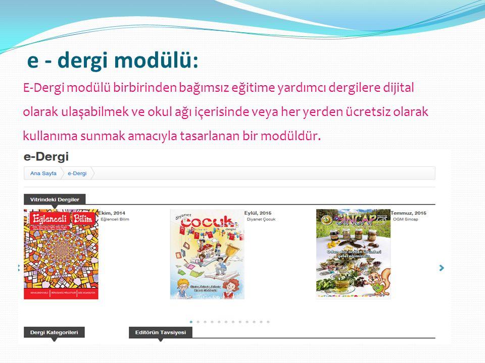 e - dergi modülü: E-Dergi modülü birbirinden bağımsız eğitime yardımcı dergilere dijital olarak ulaşabilmek ve okul ağı içerisinde veya her yerden ücr