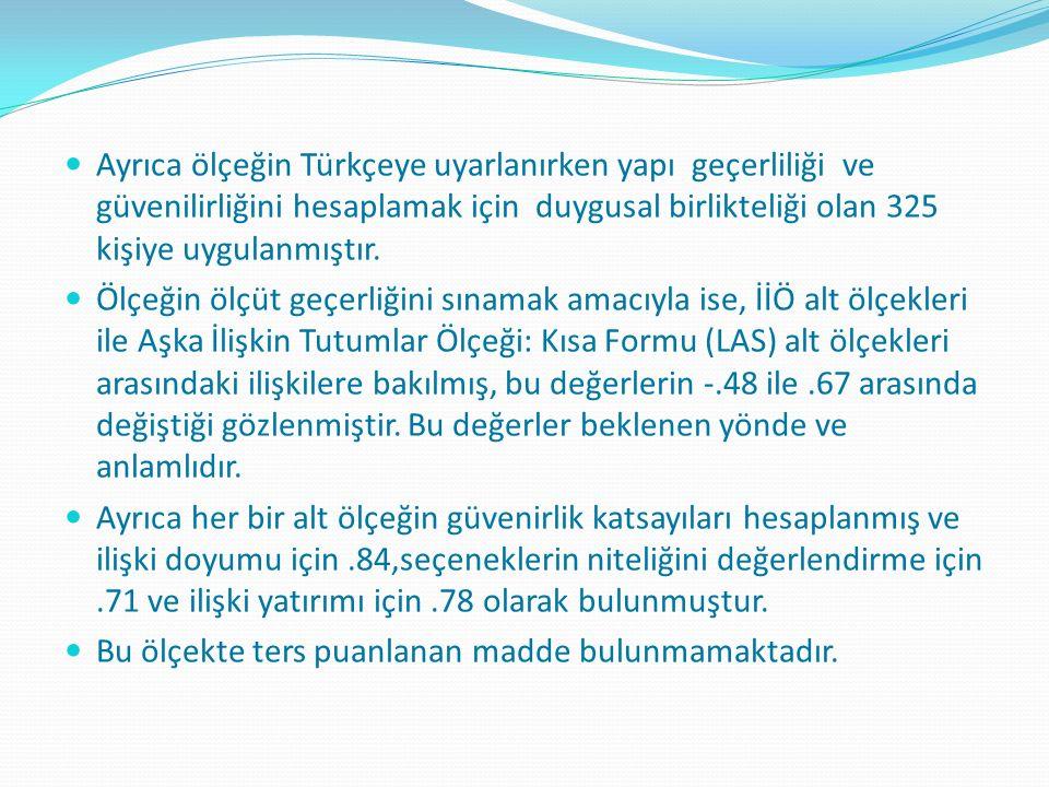 Ayrıca ölçeğin Türkçeye uyarlanırken yapı geçerliliği ve güvenilirliğini hesaplamak için duygusal birlikteliği olan 325 kişiye uygulanmıştır. Ölçeğin