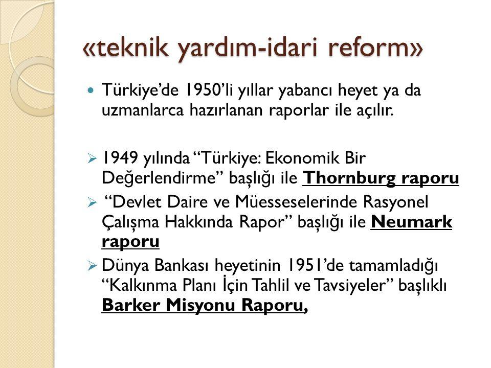 """«teknik yardım-idari reform» Türkiye'de 1950'li yıllar yabancı heyet ya da uzmanlarca hazırlanan raporlar ile açılır.  1949 yılında """"Türkiye: Ekonomi"""