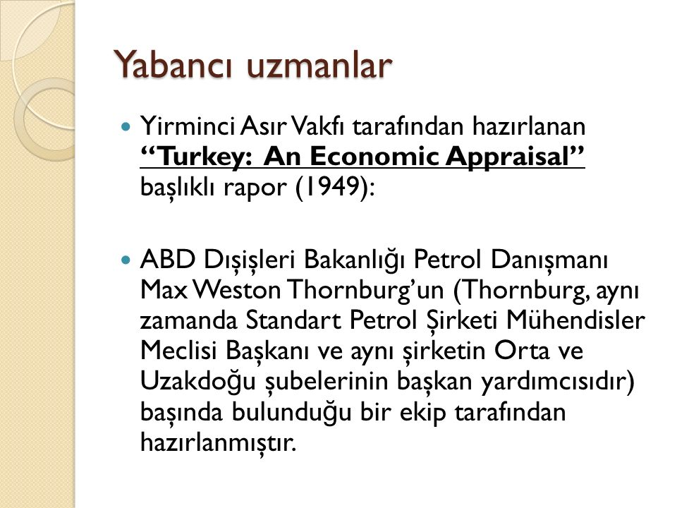 """Yabancı uzmanlar Yirminci Asır Vakfı tarafından hazırlanan """"Turkey: An Economic Appraisal"""" başlıklı rapor (1949): ABD Dışişleri Bakanlı ğ ı Petrol Dan"""